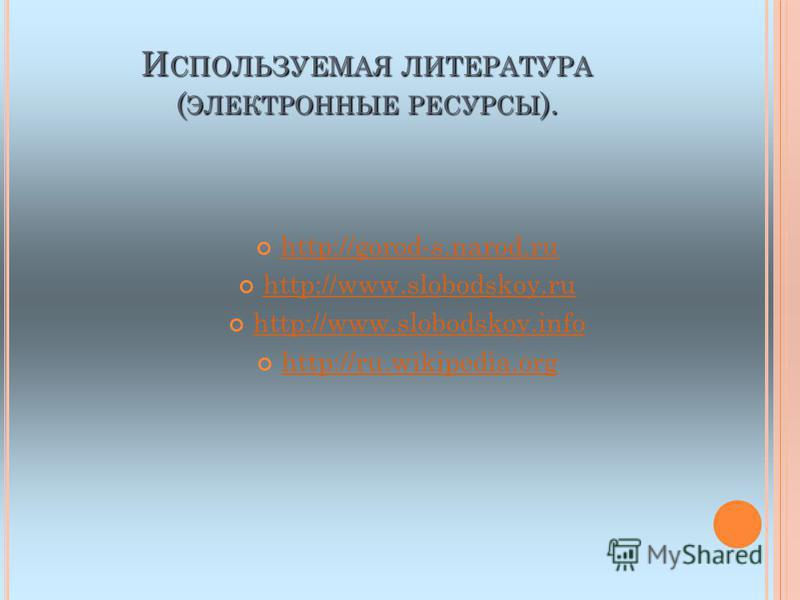 И СПОЛЬЗУЕМАЯ ЛИТЕРАТУРА ( ЭЛЕКТРОННЫЕ РЕСУРСЫ ). http://gorod-s.narod.ru http://www.slobodskoy.ru http://www.slobodskoy.info http://ru.wikipedia.org