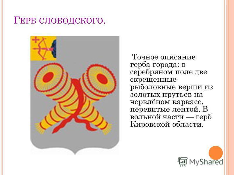 Г ЕРБ СЛОБОДСКОГО. Точное описание герба города: в серебряном поле две скрещенные рыболовные верши из золотых прутьев на червлёном каркасе, перевитые лентой. В вольной части герб Кировской области.