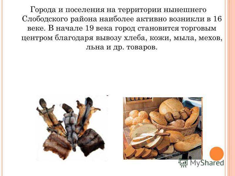 Города и поселения на территории нынешнего Слободского района наиболее активно возникли в 16 веке. В начале 19 века город становится торговым центром благодаря вывозу хлеба, кожи, мыла, мехов, льна и др. товаров.