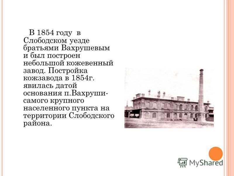 В 1854 году в Слободском уезде братьями Вахрушевым и был построен небольшой кожевенный завод. Постройка кожзавода в 1854 г. явилась датой основания п.Вахруши- самого крупного населенного пункта на территории Слободского района.