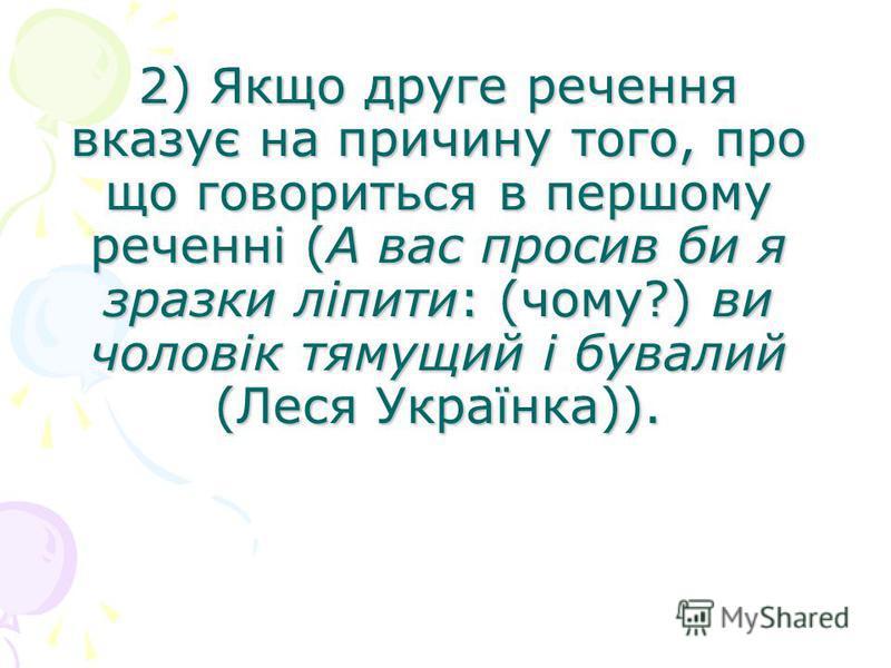 2) Якщо друге речення вказує на причину того, про що говориться в першому реченні (А вас просив би я зразки ліпити: (чому?) ви чоловік тямущий і бувалий (Леся Українка)).