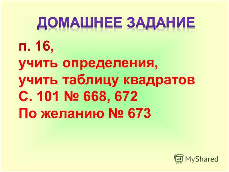 п. 16, учить определения, учить таблицу квадратов С. 101 668, 672 По желанию 673