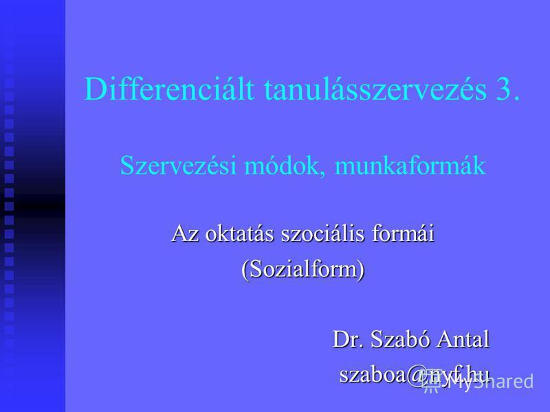 Differenciált tanulásszervezés 3. Szervezési módok, munkaformák Az oktatás szociális formái (Sozialform) Dr. Szabó Antal szaboa@nyf.hu
