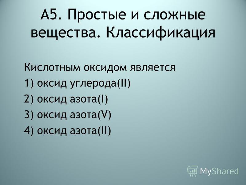 А5. Простые и сложные вещества. Классификация Кислотным оксидом является 1) оксид углерода(II) 2) оксид азота(I) 3) оксид азота(V) 4) оксид азота(II)