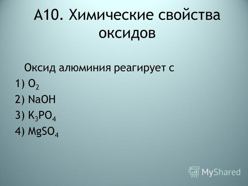 А10. Химические свойства оксидов Оксид алюминия реагирует с 1) O 2 2) NaOH 3) K 3 PO 4 4) MgSO 4