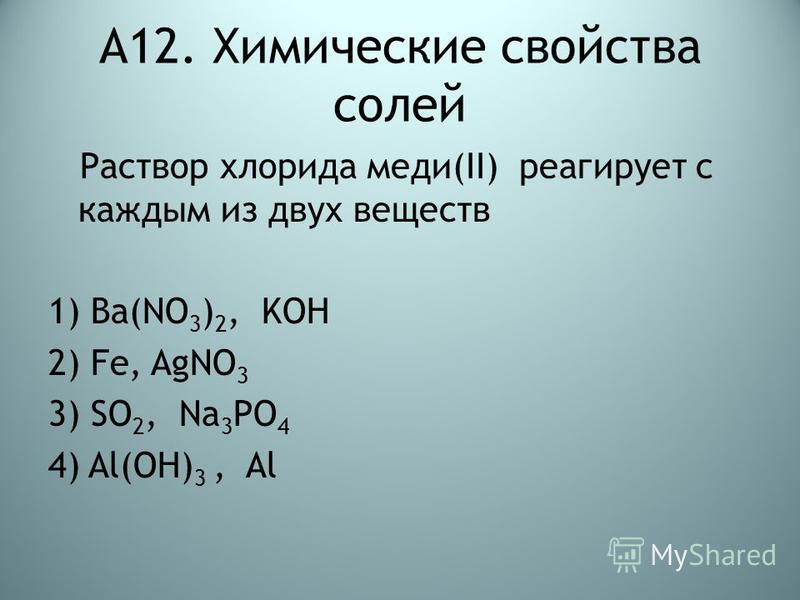 А12. Химические свойства солей Раствор хлорида меди(II) реагирует с каждым из двух веществ 1) Ва(NO 3 ) 2, KOH 2) Fe, AgNO 3 3) SO 2, Na 3 PO 4 4) Al(OH) 3, Al