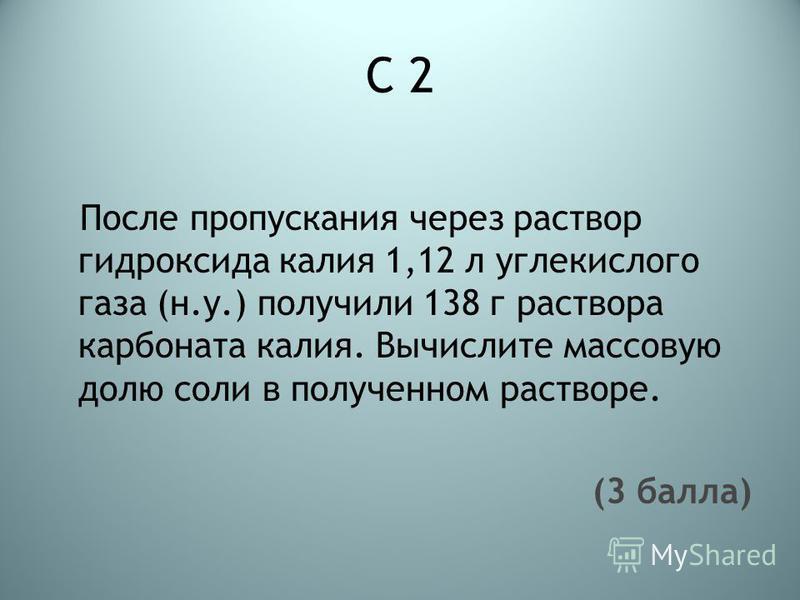 С 2 После пропускания через раствор гидроксида калия 1,12 л углекислого газа (н.у.) получили 138 г раствора карбоната калия. Вычислите массовую долю соли в полученном растворе. (3 балла)