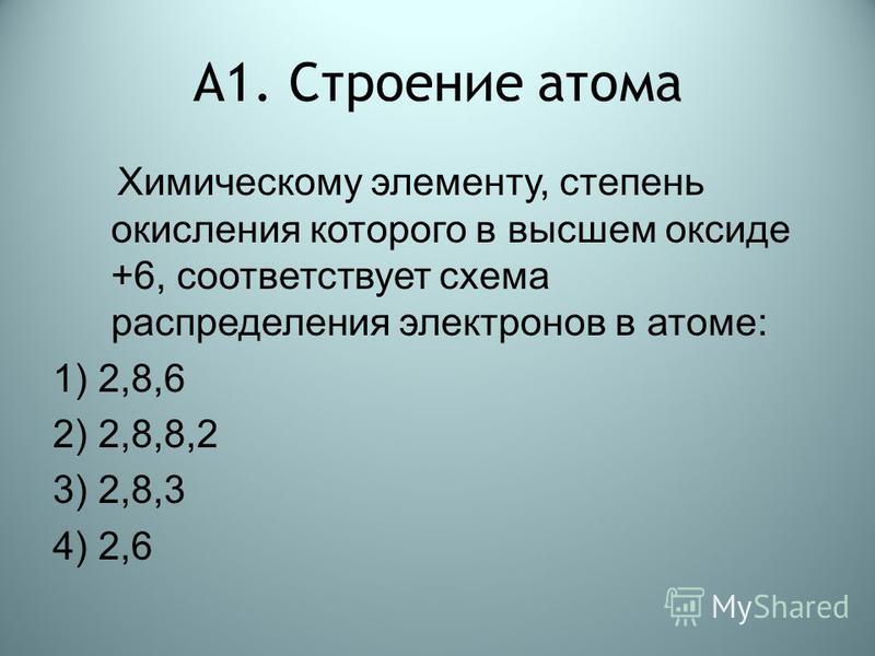 А1. Строение атома Химическому элементу, степень окисления которого в высшем оксиде +6, соответствует схема распределения электронов в атоме: 1) 2,8,6 2) 2,8,8,2 3) 2,8,3 4) 2,6