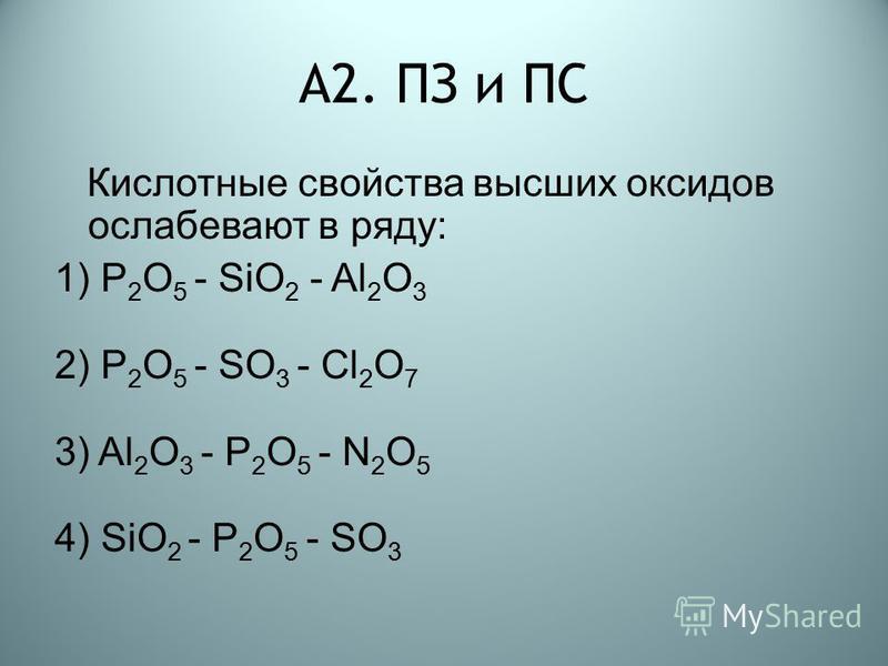 А2. ПЗ и ПС Кислотные свойства высших оксидов ослабевают в ряду: 1) P 2 O 5 - SiO 2 - Al 2 O 3 2) P 2 O 5 - SO 3 - Сl 2 O 7 3) Al 2 O 3 - P 2 O 5 - N 2 O 5 4) SiO 2 - P 2 O 5 - SO 3