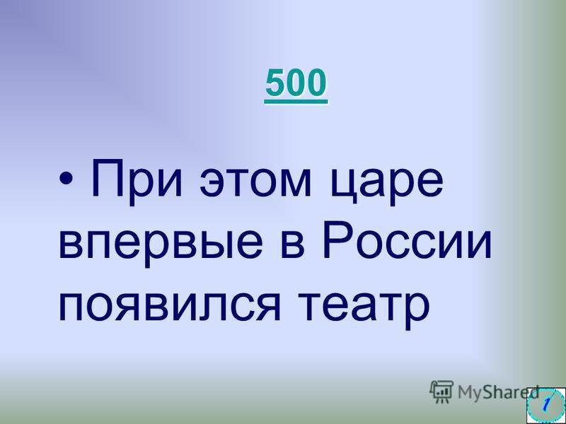 При этом царе впервые в России появился театр 500