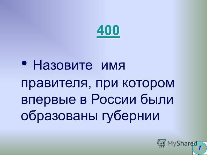 Назовите имя правителя, при котором впервые в России были образованы губернии 400