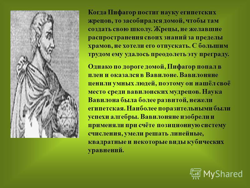 Когда Пифагор постиг науку египетских жрецов, то засобирался домой, чтобы там создать свою школу. Жрецы, не желавшие распространения своих знаний за пределы храмов, не хотели его отпускать. С большим трудом ему удалось преодолеть эту преграду. Однако