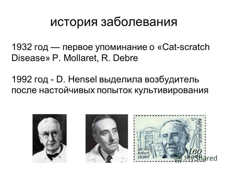 история заболевания 1932 год первое упоминание о «Cat-scratch Disease» P. Mollaret, R. Debre 1992 год - D. Hensel выделила возбудитель после настойчивых попыток культивирования