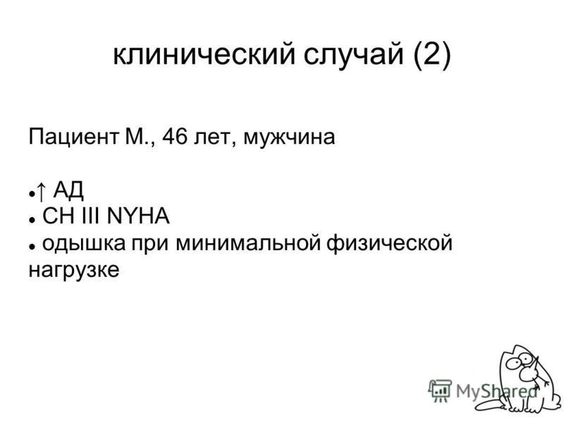клинический случай (2) Пациент М., 46 лет, мужчина АД СН III NYHA одышка при минимальной физической нагрузке