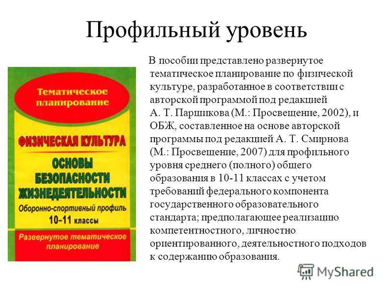 Профильный уровень В пособии представлено развернутое тематическое планирование по физической культуре, разработанное в соответствии с авторской программой под редакцией А. Т. Паршикова (М.: Просвещение, 2002), и ОБЖ, составленное на основе авторской