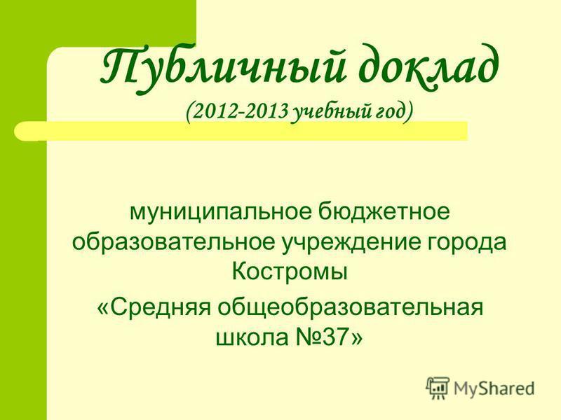Публичный доклад (2012-2013 учебный год) муниципальное бюджетное образовательное учреждение города Костромы «Средняя общеобразовательная школа 37»