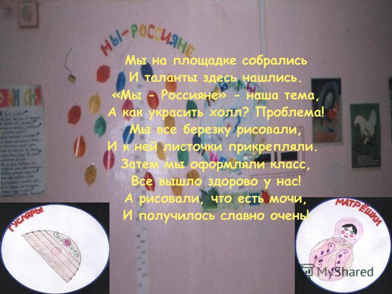Мы на площадке собрались И таланты здесь нашлись. «Мы - Россияне» - наша тема, А как украсить холл? Проблема! Мы все березку рисовали, И к ней листочки прикрепляли. Затем мы оформляли класс, Все вышло здорово у нас! А рисовали, что есть мочи, И получ