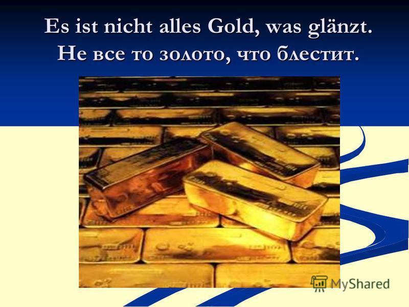 Es ist nicht alles Gold, was glänzt. Не все то золото, что блестит.