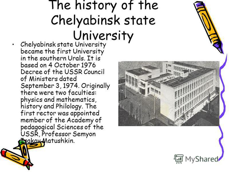 The history of the Chelyabinsk state University Chelyabinsk state University became the first University in the southern Urals. It is based on 4 October 1976 Decree of the USSR Council of Ministers dated September 3, 1974. Originally there were two f