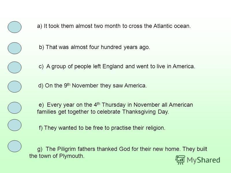 a) It took them almost two month to cross the Atlantic ocean. b) That was almost four hundred years ago. c) A group of people left England and went to live in America. d) On the 9 th November they saw America. e) Every year on the 4 th Thursday in No