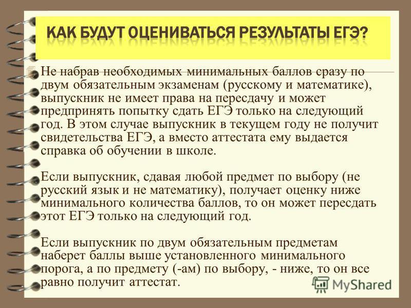 4 Не набрав необходимых минимальных баллов сразу по двум обязательным экзаменам (русскому и математике), выпускник не имеет права на пересдачу и может предпринять попытку сдать ЕГЭ только на следующий год. В этом случае выпускник в текущем году не по