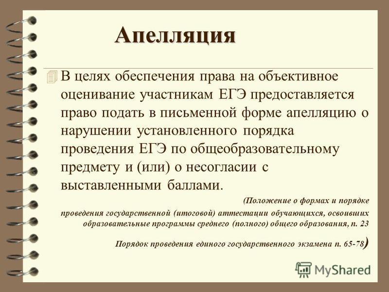 Апелляция 4 В целях обеспечения права на объективное оценивание участникам ЕГЭ предоставляется право подать в письменной форме апелляцию о нарушении установленного порядка проведения ЕГЭ по общеобразовательному предмету и (или) о несогласии с выставл