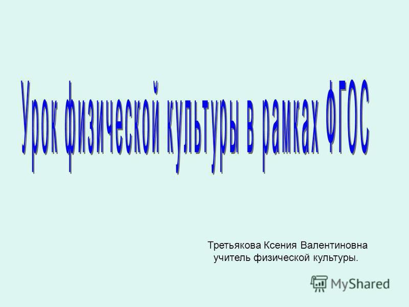 Третьякова Ксения Валентиновна учитель физической культуры.