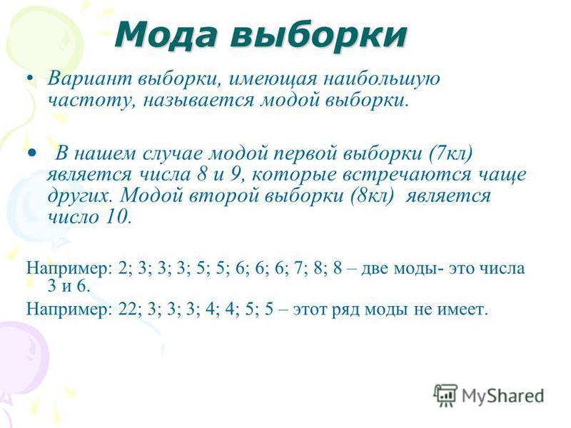 Мода выборки Вариант выборки, имеющая наибольшую частоту, называется модой выборки. В нашем случае модой первой выборки (7 кл) является числа 8 и 9, которые встречаются чаще других. Модой второй выборки (8 кл) является число 10. Например: 2; 3; 3; 3;