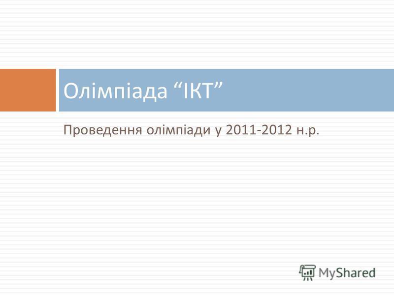 Проведення олімпіади у 2011-2012 н. р. Олімпіада ІКТ