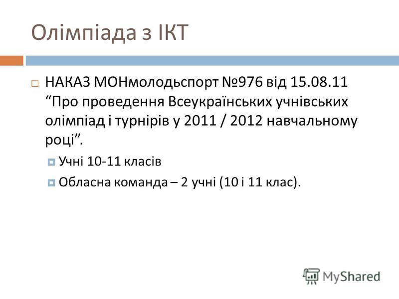 Олімпіада з ІКТ НАКАЗ МОНмолодьспорт 976 від 15.08.11 Про проведення Всеукраїнських учнівських олімпіад і турнірів у 2011 / 2012 навчальному році. Учні 10-11 класів Обласна команда – 2 учні (10 і 11 клас ).