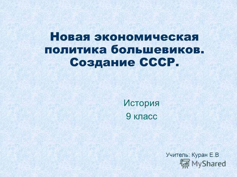 Новая экономическая политика большевиков. Создание СССР. История 9 класс Учитель: Куран Е.В
