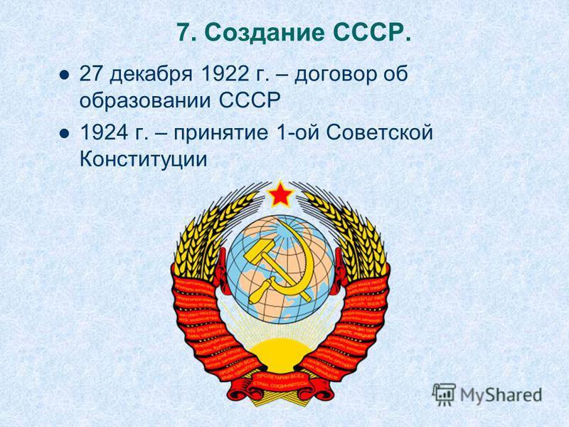 7. Создание СССР. 27 декабря 1922 г. – договор об образовании СССР 1924 г. – принятие 1-ой Советской Конституции