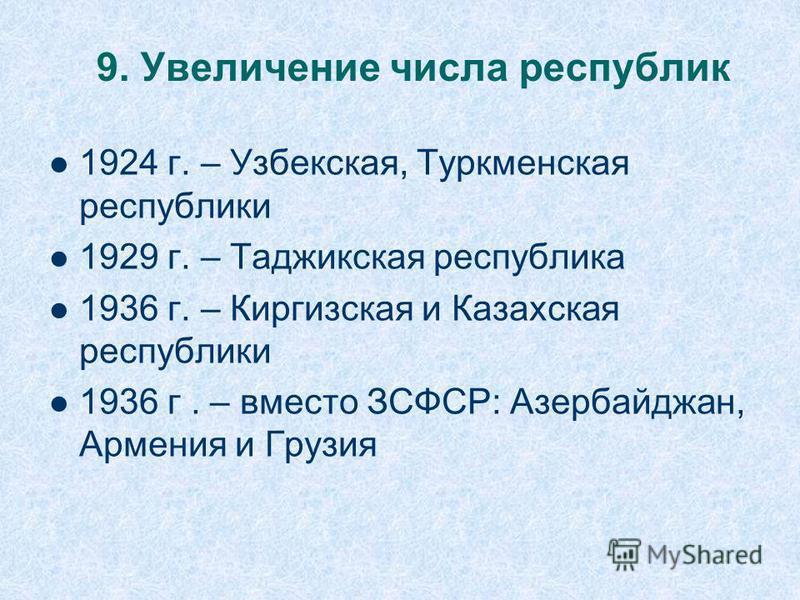 9. Увеличение числа республик 1924 г. – Узбекская, Туркменская республики 1929 г. – Таджикская республика 1936 г. – Киргизская и Казахская республики 1936 г. – вместо ЗСФСР: Азербайджан, Армения и Грузия