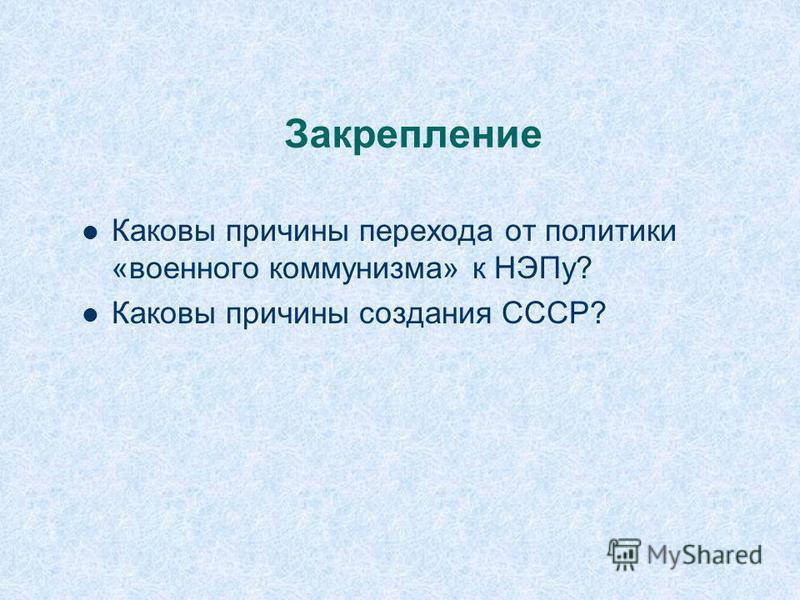 Закрепление Каковы причины перехода от политики «военного коммунизма» к НЭПу? Каковы причины создания СССР?