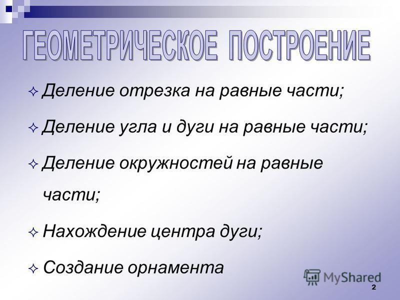 2 Деление отрезка на равные части; Деление угла и дуги на равные части; Деление окружностей на равные части; Нахождение центра дуги; Создание орнамента