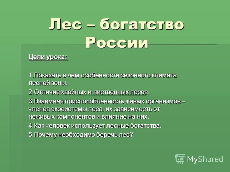 Лес – богатство России Цели урока: 1. Показать в чем особенности сезонного климата лесной зоны. 2. Отличие хвойных и лиственных лесов. 3. Взаимная приспособленность живых организмов – членов экосистемы леса. их зависимость от неживых компонентов и вл