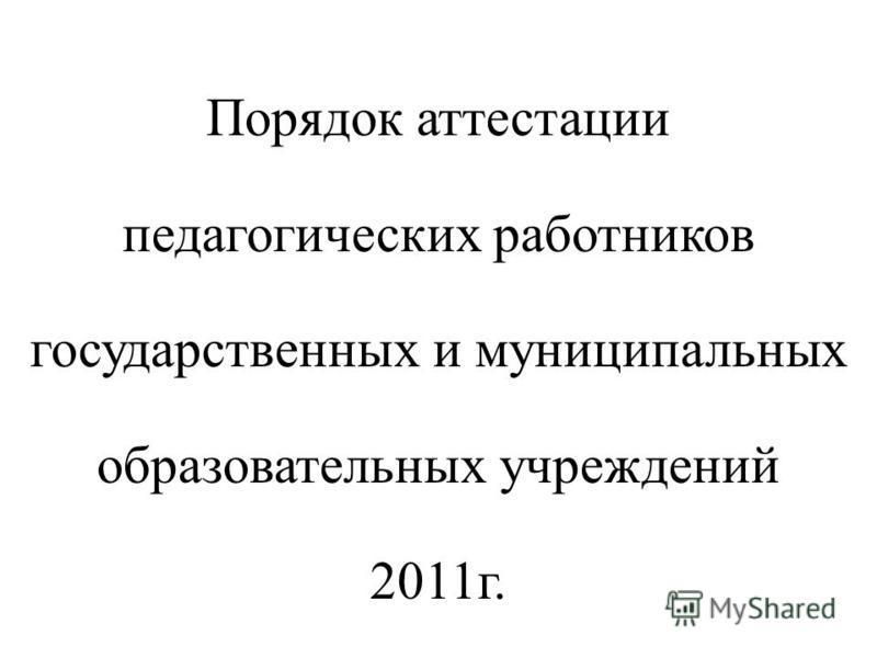 Порядок аттестации педагогических работников государственных и муниципальных образовательных учреждений 2011 г.