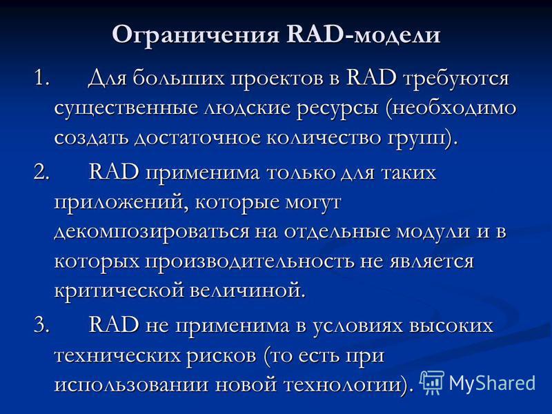 Ограничения RAD-модели 1. Для больших проектов в RAD требуются существенные людские ресурсы (необходимо создать достаточное количество групп). 2. RAD применима только для таких приложений, которые могут декомпозироваться на отдельные модули и в котор
