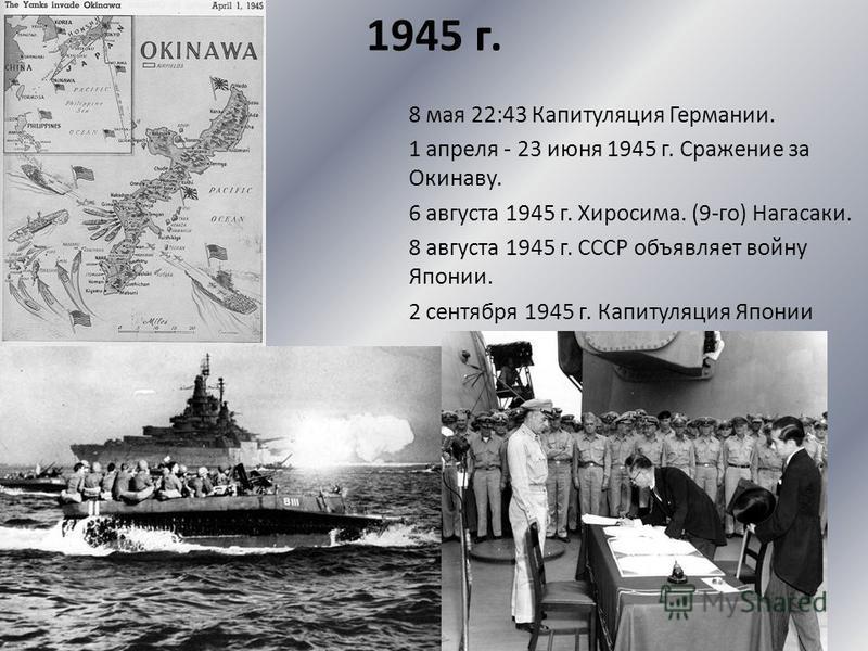 1945 г. 8 мая 22:43 Капитуляция Германии. 1 апреля - 23 июня 1945 г. Сражение за Окинаву. 6 августа 1945 г. Хиросима. (9-го) Нагасаки. 8 августа 1945 г. СССР объявляет войну Японии. 2 сентября 1945 г. Капитуляция Японии
