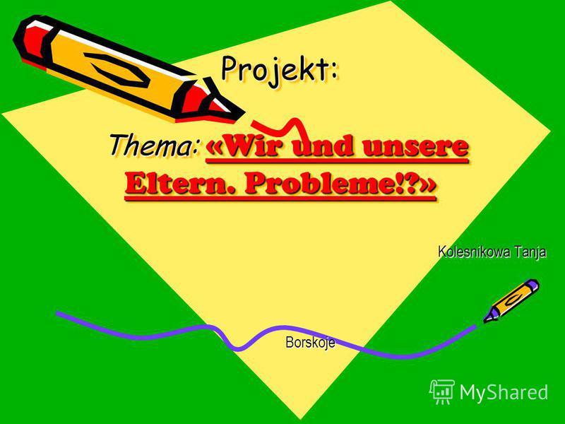 Projekt: Thema: «Wir und unsere Eltern. Probleme!?» Kolesnikowa Tanja Borskoje