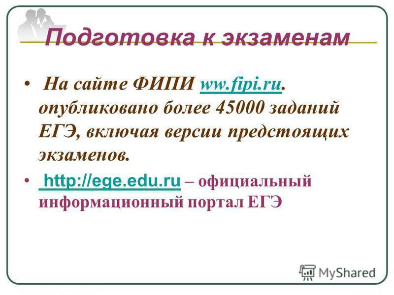 Подготовка к экзаменам На сайте ФИПИ ww.fipi.ru. опубликовано более 45000 заданий ЕГЭ, включая версии предстоящих экзаменов.ww.fipi.ru http://ege.edu.ru – официальный информационный портал ЕГЭ http://ege.edu.ru