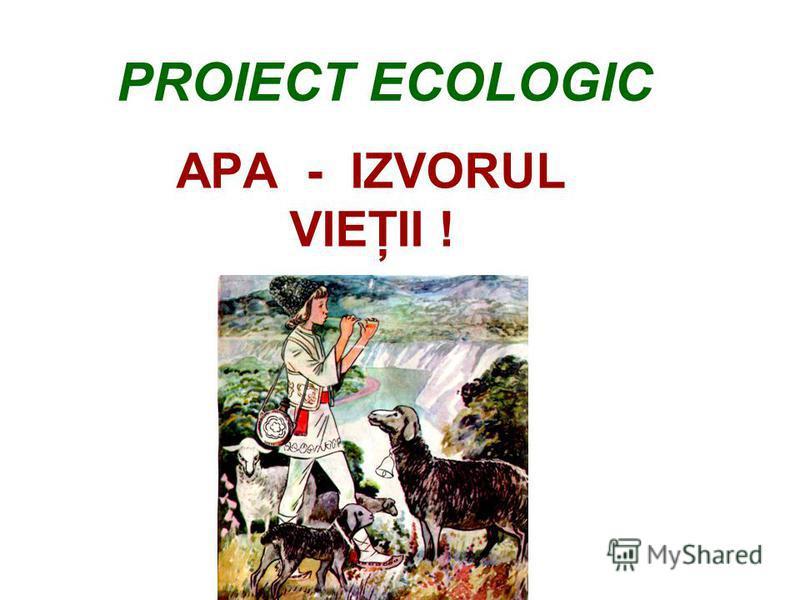 PROIECT ECOLOGIC APA - IZVORUL VIEŢII !