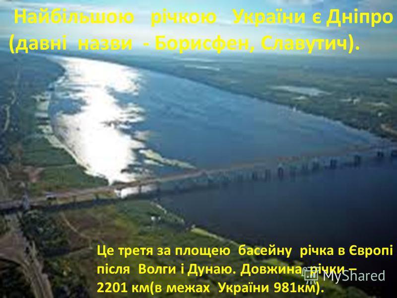 Найбільшою річкою України є Дніпро (давні назви - Борисфен, Славутич). Це третя за площею басейну річка в Європі після Волги і Дунаю. Довжина річки – 2201 км(в межах України 981км).