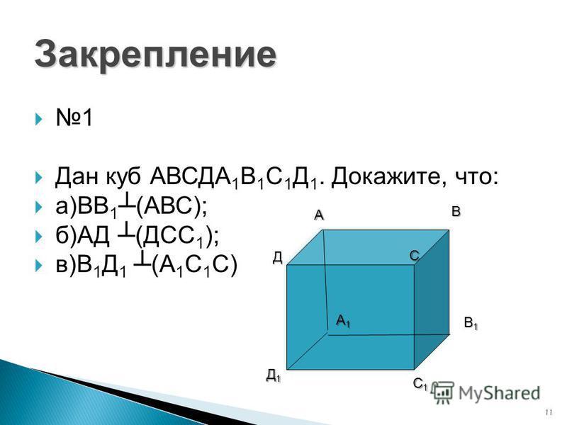 11 Закрепление 1 Дан куб АВСДА 1 В 1 С 1 Д 1. Докажите, что: а)ВВ 1 (АВС); б)АД (ДСС 1 ); в)В 1 Д 1 (А 1 С 1 С) А В С Д А1А1А1А1 В1В1В1В1 С1С1С1С1 Д1Д1Д1Д1