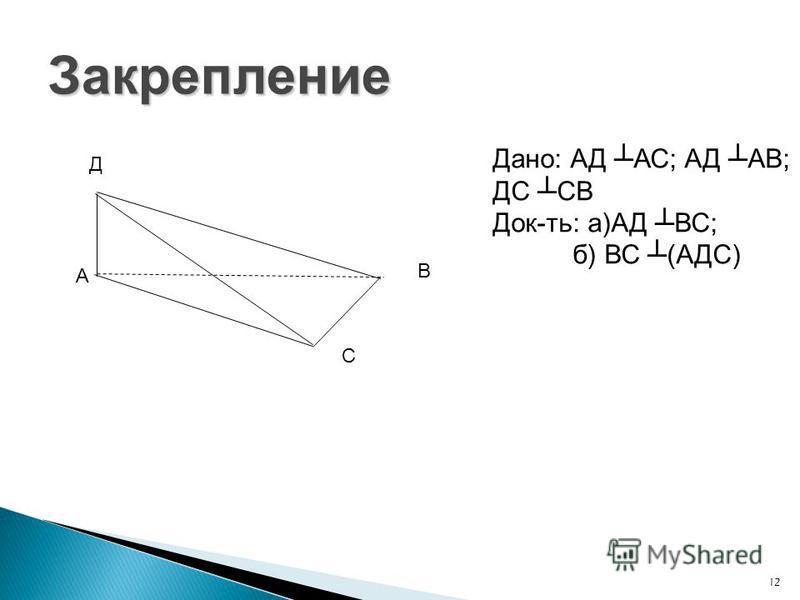 12 Закрепление Д А В С Дано: АД АС; АД АВ; ДС СВ Док-ть: а)АД ВС; б) ВС (АДС)