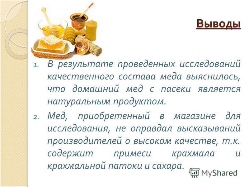Выводы 1. В результате проведенных исследований качественного состава меда выяснилось, что домашний мед с пасеки является натуральным продуктом. 2. Мед, приобретенный в магазине для исследования, не оправдал высказываний производителей о высоком каче