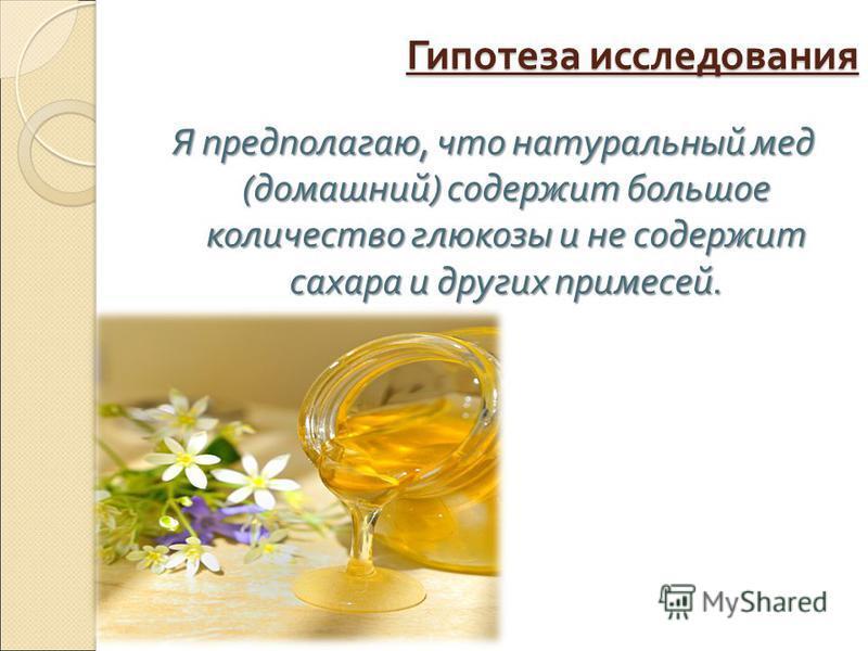 Гипотеза исследования Я предполагаю, что натуральный мед (домашний) содержит большое количество глюкозы и не содержит сахара и других примесей.