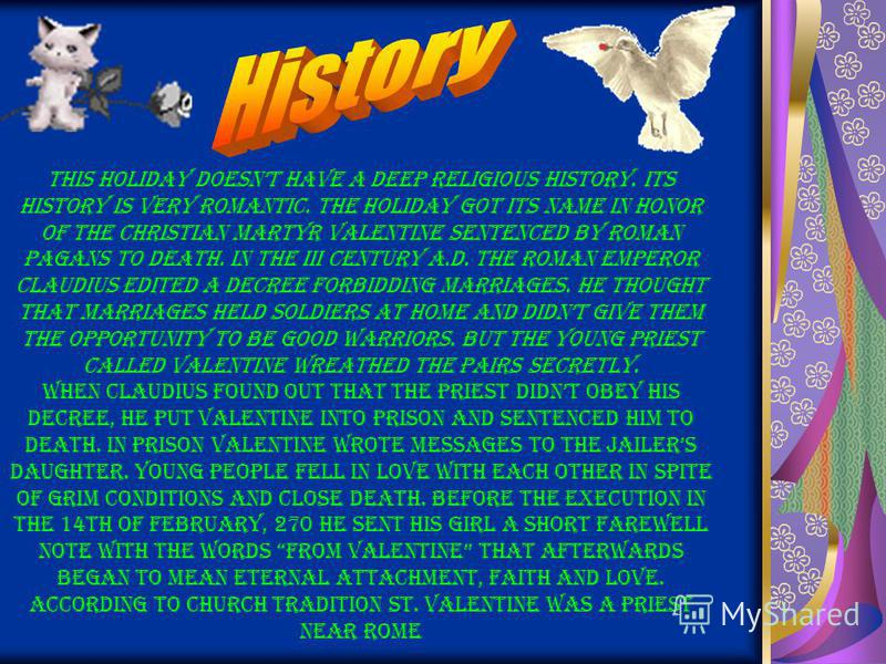 This holiday doesnt have a deep religious history. Its history is very romantic. The holiday got its name in honor of the Christian martyr Valentine sentenced by Roman pagans to death. In the III century A.D. the Roman Emperor Claudius edited a decre