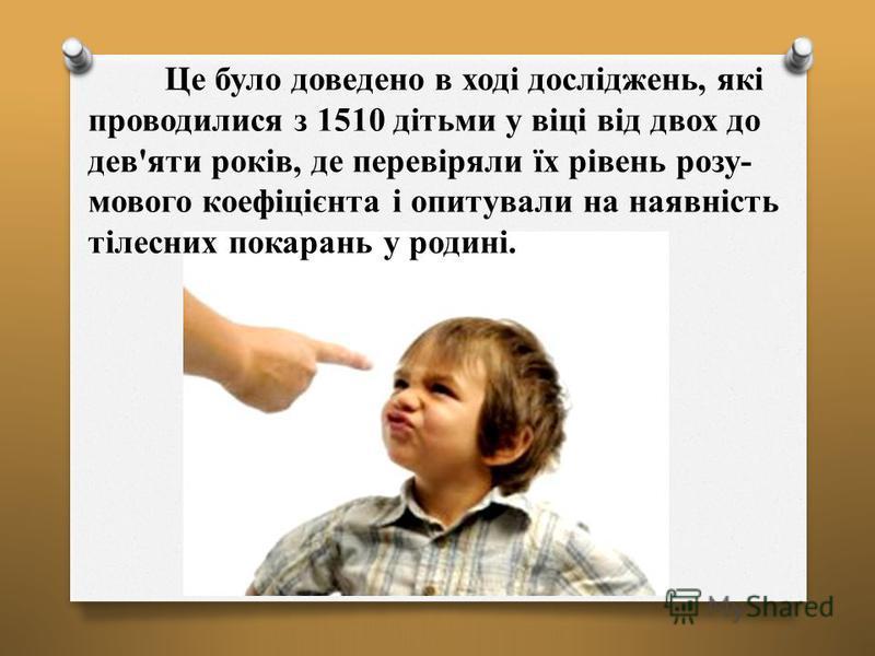 Це було доведено в ході досліджень, які проводилися з 1510 дітьми у віці від двох до дев'яти років, де перевіряли їх рівень розу- мового коефіцієнта і опитували на наявність тілесних покарань у родині.