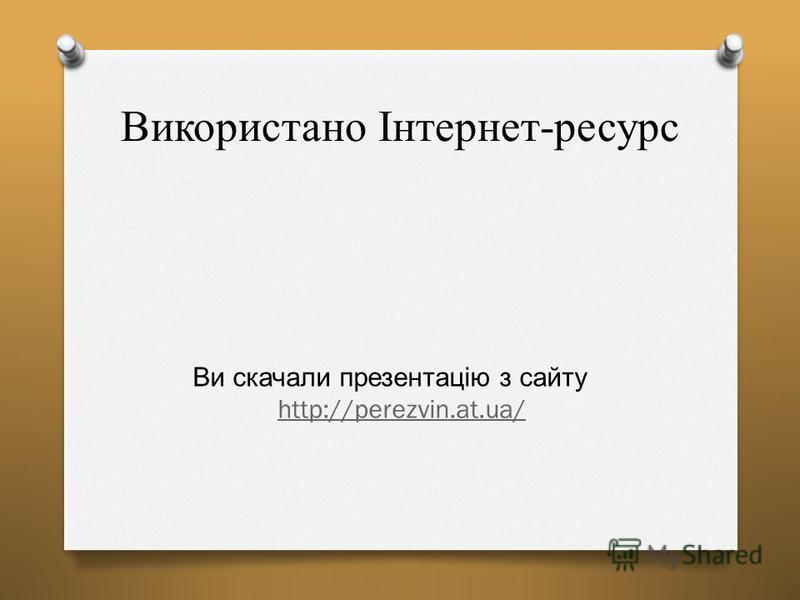 Використано Інтернет-ресурс Ви скачали презентацію з сайту http://perezvin.at.ua/ http://perezvin.at.ua/